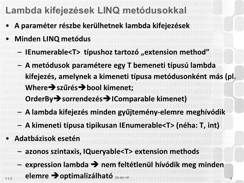 V 1.0 Nyelvi elemek Lambda kifejezések: a programkód rövidítése miatt, hogy ne kelljen minden különféle szűréshez / sorrendezéshez / összegszámoláshoz külön delegate-et és metódust írni var típus (C#3-tól): egy metódusban deklarált változó típusának meghatározását a fordítóra bízzuk.
