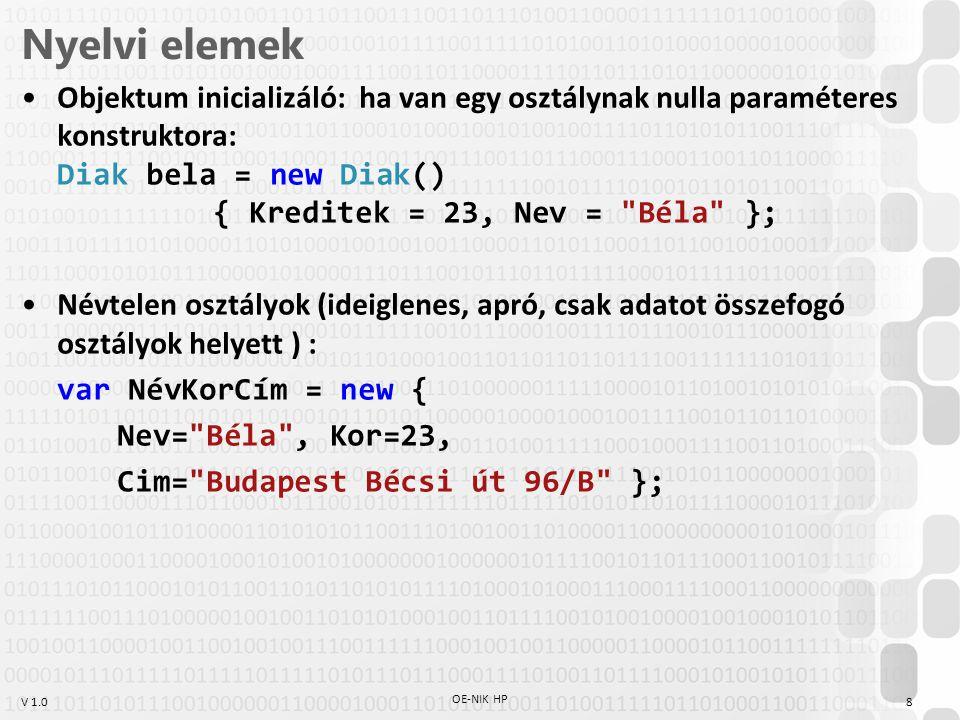 V 1.0 Nyelvi elemek Objektum inicializáló: ha van egy osztálynak nulla paraméteres konstruktora: Diak bela = new Diak() { Kreditek = 23, Nev = Béla }; Névtelen osztályok (ideiglenes, apró, csak adatot összefogó osztályok helyett ) : var NévKorCím = new { Nev= Béla , Kor=23, Cim= Budapest Bécsi út 96/B }; OE-NIK HP 8
