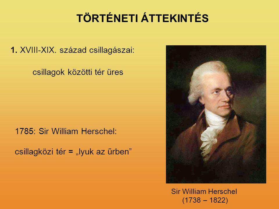 """TÖRTÉNETI ÁTTEKINTÉS 1. XVIII-XIX. század csillagászai: 1785: Sir William Herschel: csillagközi tér = """"lyuk az űrben"""" csillagok közötti tér üres Sir W"""