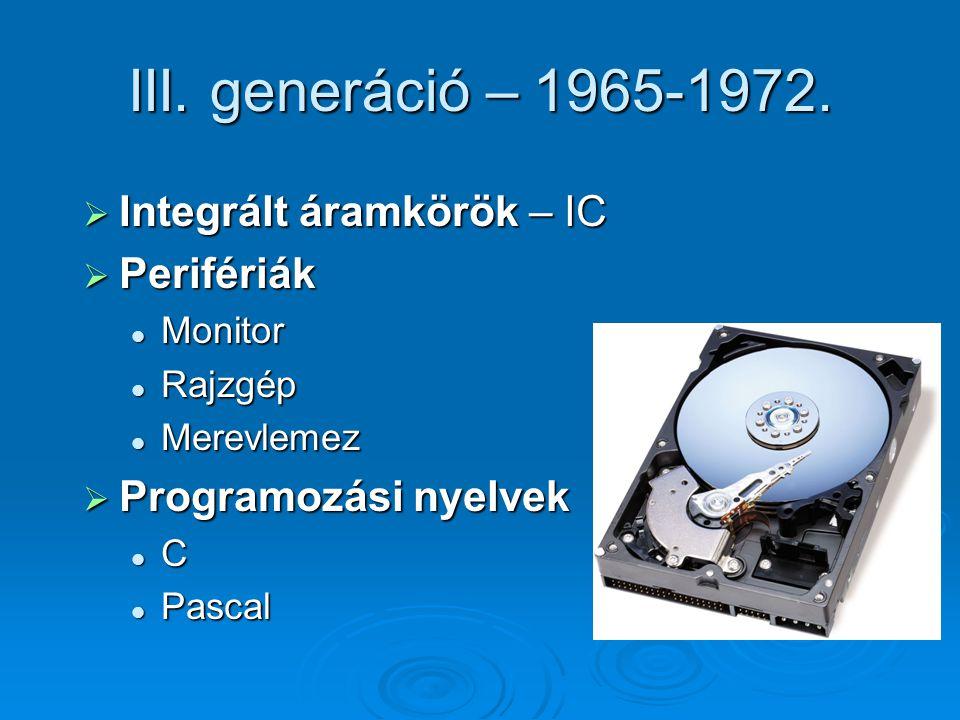 III. generáció – 1965-1972.  Integrált áramkörök – IC  Perifériák Monitor Monitor Rajzgép Rajzgép Merevlemez Merevlemez  Programozási nyelvek C Pas
