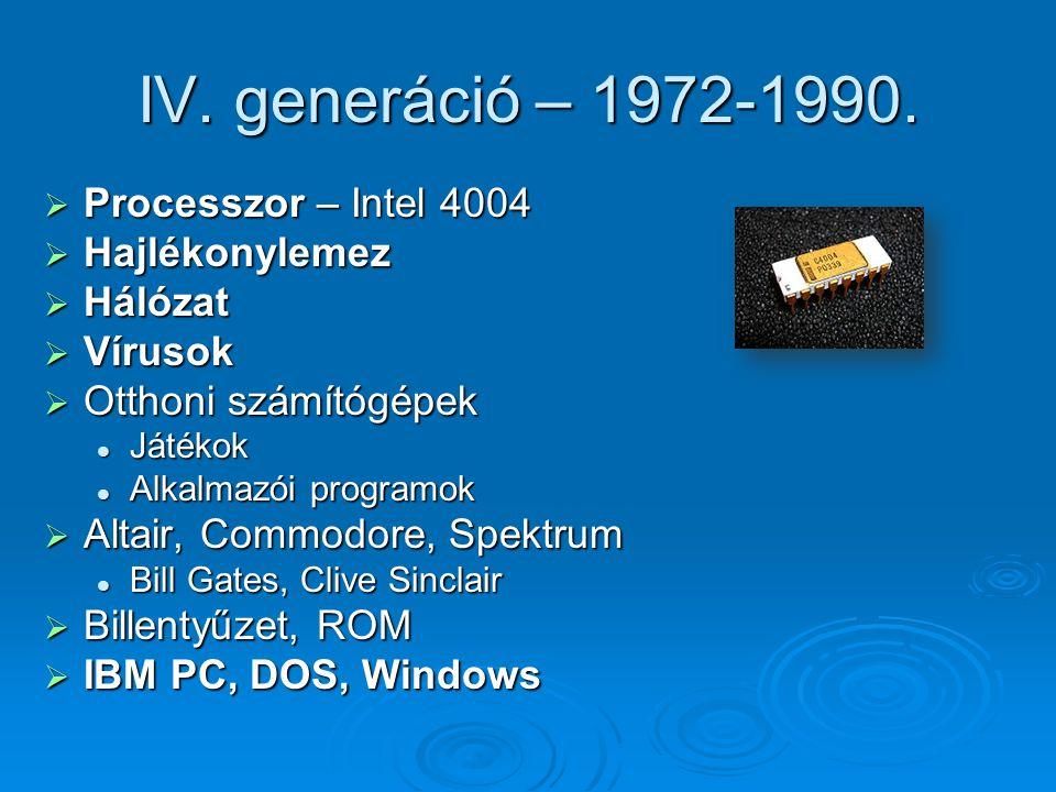 IV. generáció – 1972-1990.  Processzor – Intel 4004  Hajlékonylemez  Hálózat  Vírusok  Otthoni számítógépek Játékok Játékok Alkalmazói programok