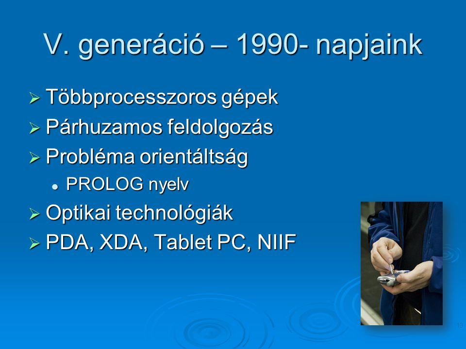 V. generáció – 1990- napjaink  Többprocesszoros gépek  Párhuzamos feldolgozás  Probléma orientáltság PROLOG nyelv PROLOG nyelv  Optikai technológi
