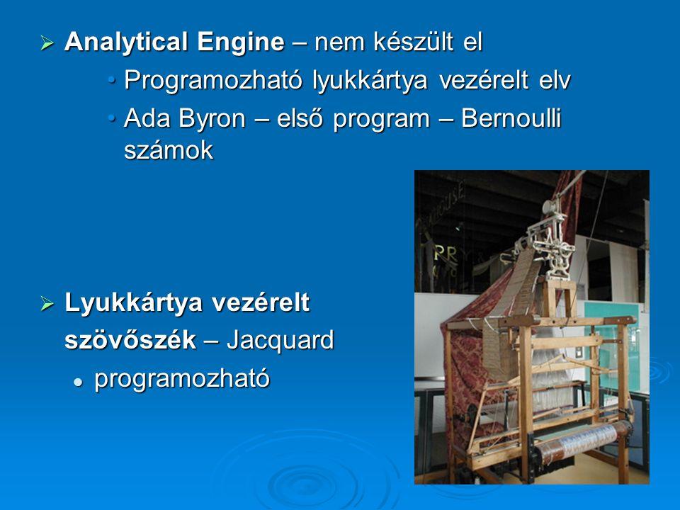  Analytical Engine – nem készült el Programozható lyukkártya vezérelt elvProgramozható lyukkártya vezérelt elv Ada Byron – első program – Bernoulli s