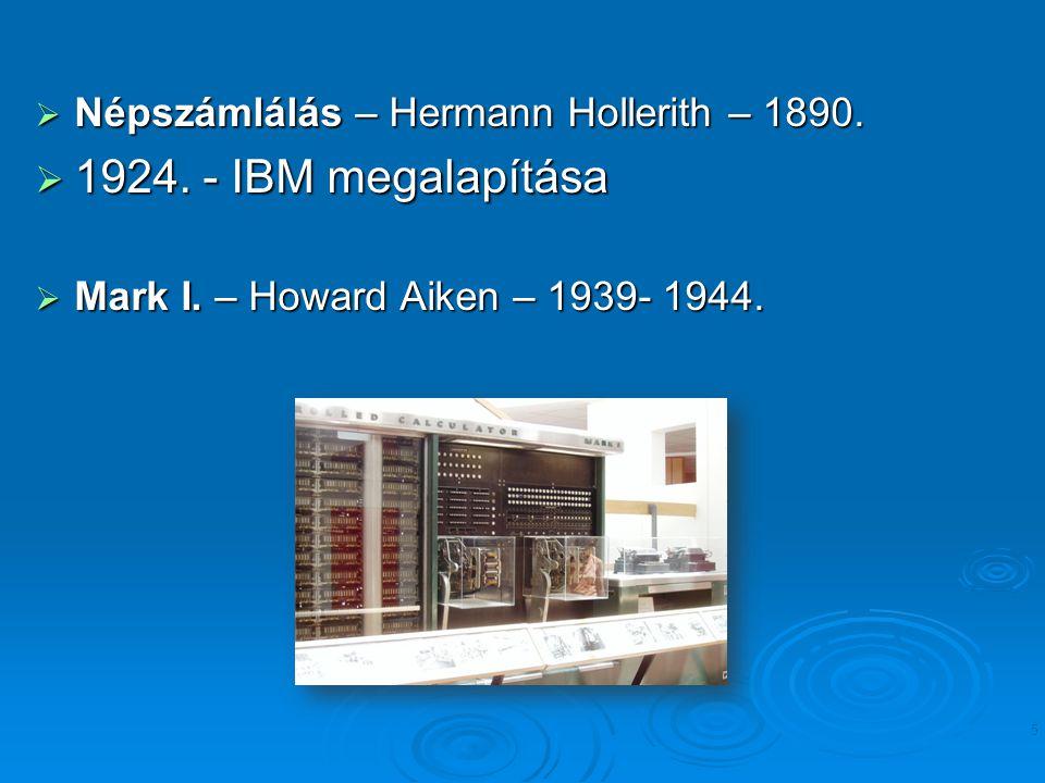  Népszámlálás – Hermann Hollerith – 1890.  1924. - IBM megalapítása  Mark I. – Howard Aiken – 1939- 1944. 5