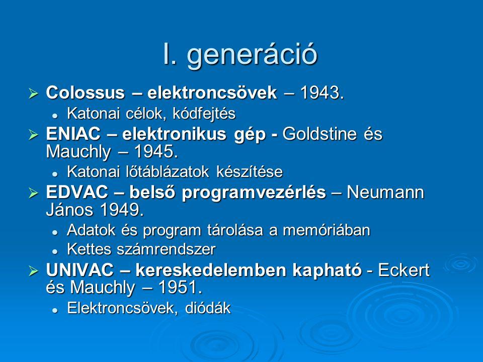 I. generáció  Colossus – elektroncsövek – 1943. Katonai célok, kódfejtés Katonai célok, kódfejtés  ENIAC – elektronikus gép - Goldstine és Mauchly –
