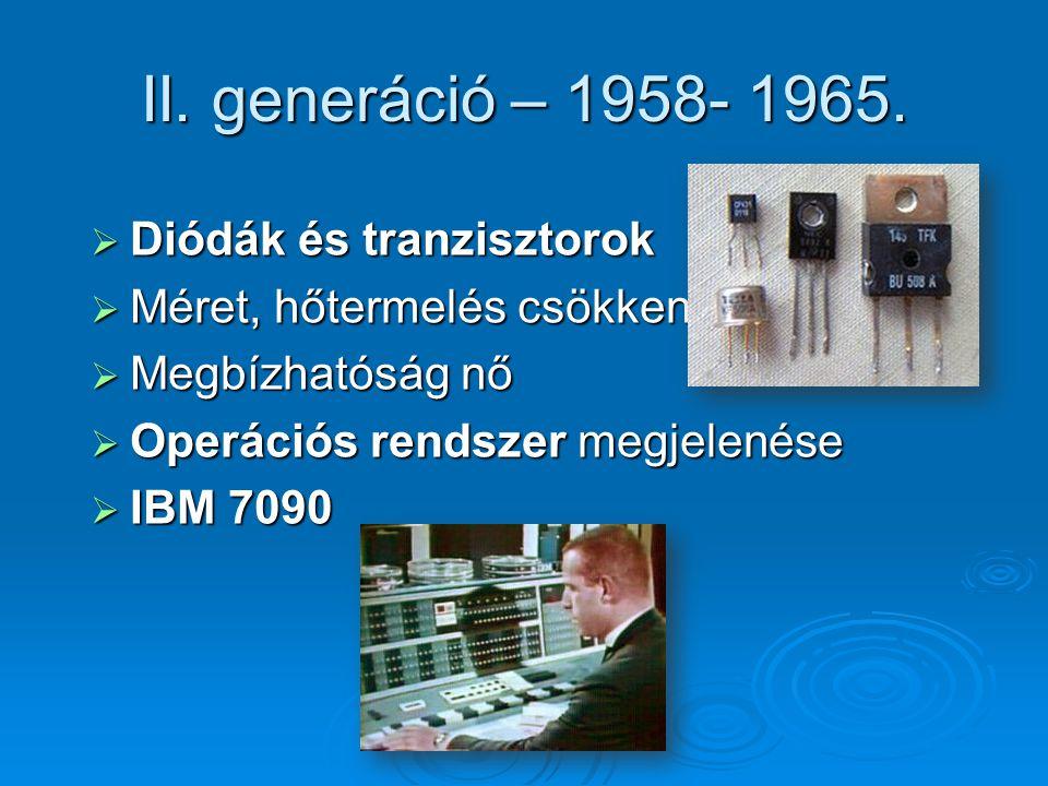 II. generáció – 1958- 1965.  Diódák és tranzisztorok  Méret, hőtermelés csökken  Megbízhatóság nő  Operációs rendszer megjelenése  IBM 7090