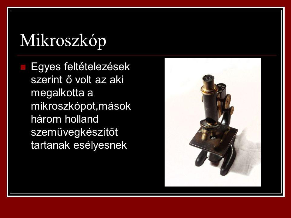 Mikroszkóp Egyes feltételezések szerint ő volt az aki megalkotta a mikroszkópot,mások három holland szemüvegkészítőt tartanak esélyesnek