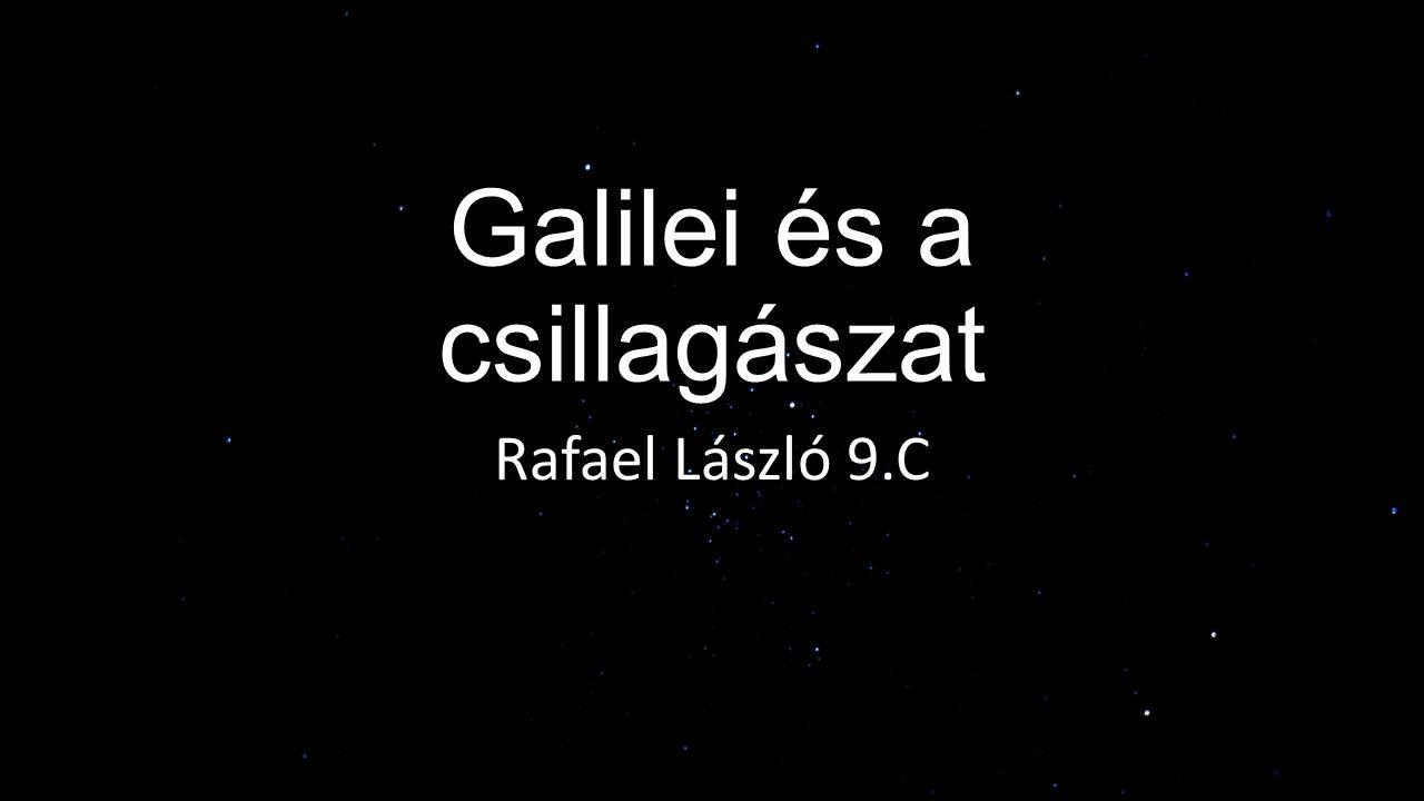 Galilei és a csillagászat Rafael László 9.C