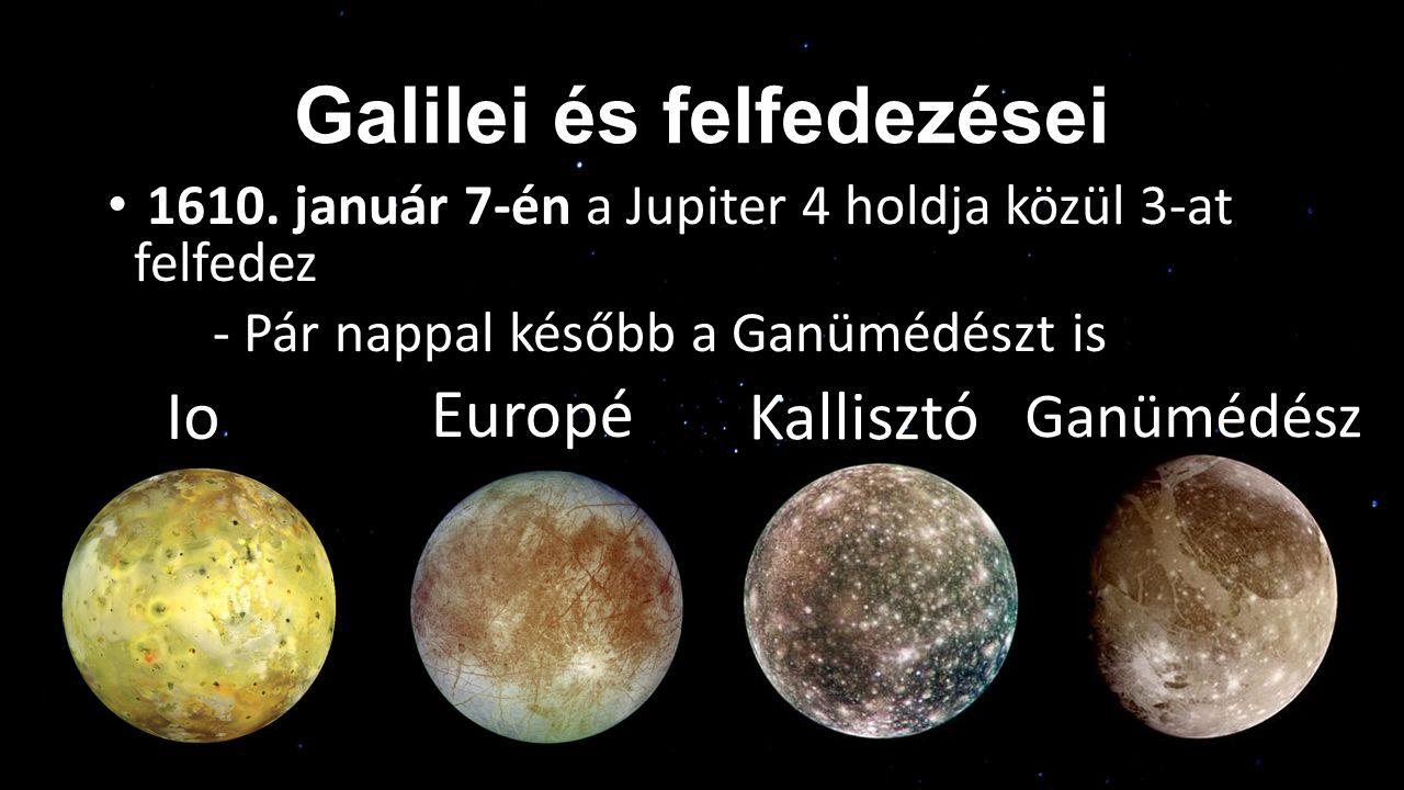 Galilei és felfedezései 1610. január 7-én a Jupiter 4 holdja közül 3-at felfedez - Pár nappal később a Ganümédészt is Io Kallisztó Europé Ganümédész