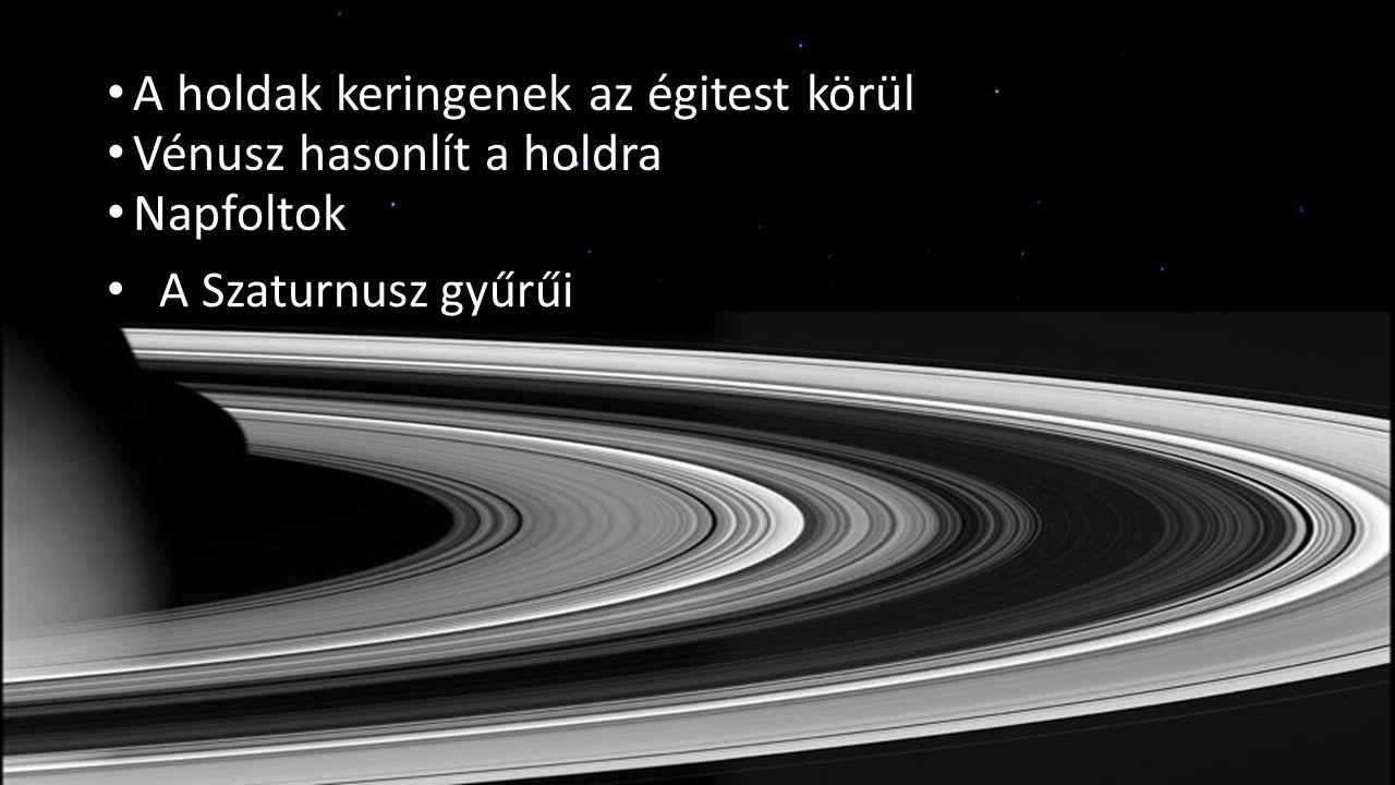A holdak keringenek az égitest körül Vénusz hasonlít a holdra Napfoltok A Szaturnusz gyűrűi