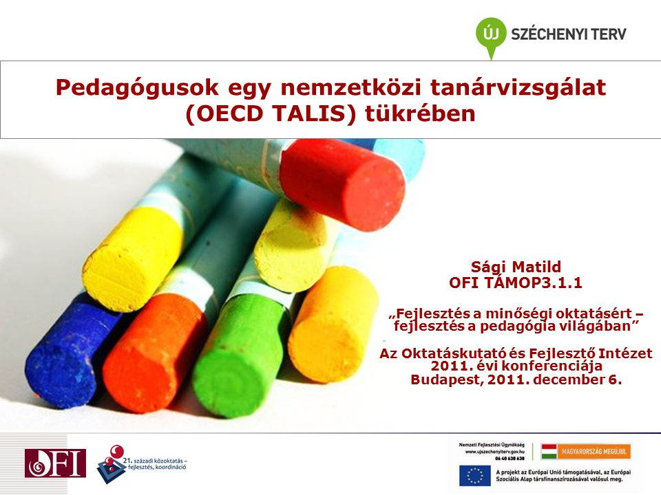 """Pedagógusok egy nemzetközi tanárvizsgálat (OECD TALIS) tükrében Sági Matild OFI TÁMOP3.1.1 """"Fejlesztés a minőségi oktatásért – fejlesztés a pedagógia"""