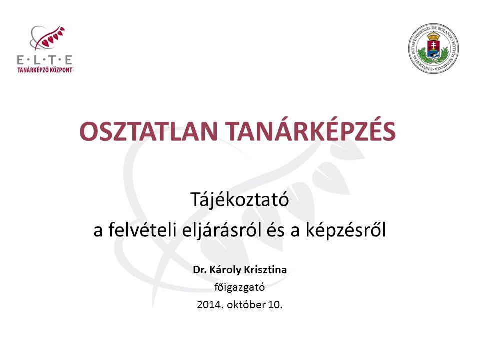 OSZTATLAN TANÁRKÉPZÉS Tájékoztató a felvételi eljárásról és a képzésről Dr. Károly Krisztina főigazgató 2014. október 10.