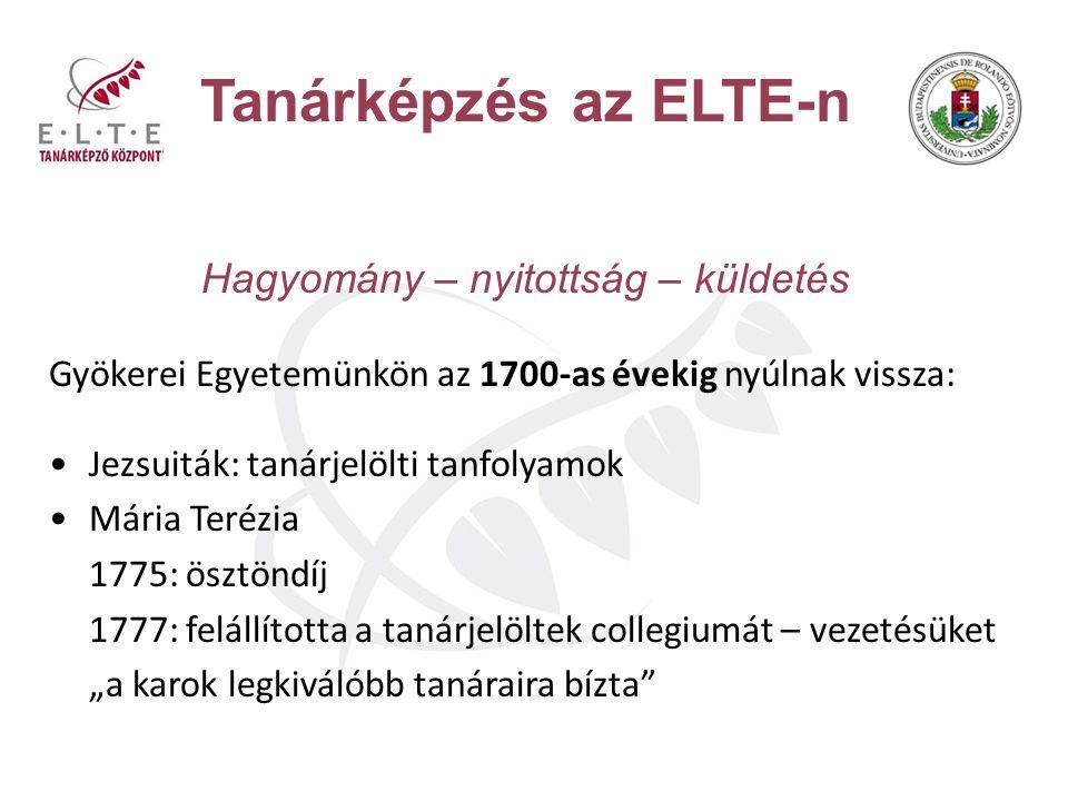 Tanárképzés az ELTE-n Hagyomány – nyitottság – küldetés Gyökerei Egyetemünkön az 1700-as évekig nyúlnak vissza: Jezsuiták: tanárjelölti tanfolyamok Má