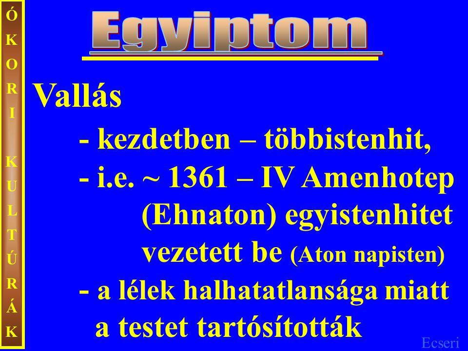 Ecseri ÓKORIKULTÚRÁKÓKORIKULTÚRÁK Vallás - kezdetben – többistenhit, - i.e. ~ 1361 – IV Amenhotep (Ehnaton) egyistenhitet vezetett be (Aton napisten)