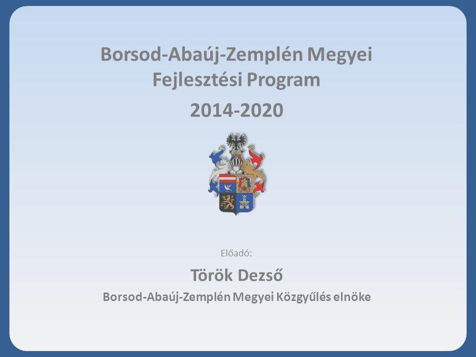 Borsod-Abaúj-Zemplén Megyei Fejlesztési Program 2014-2020 Előadó: Török Dezső Borsod-Abaúj-Zemplén Megyei Közgyűlés elnöke 2015.