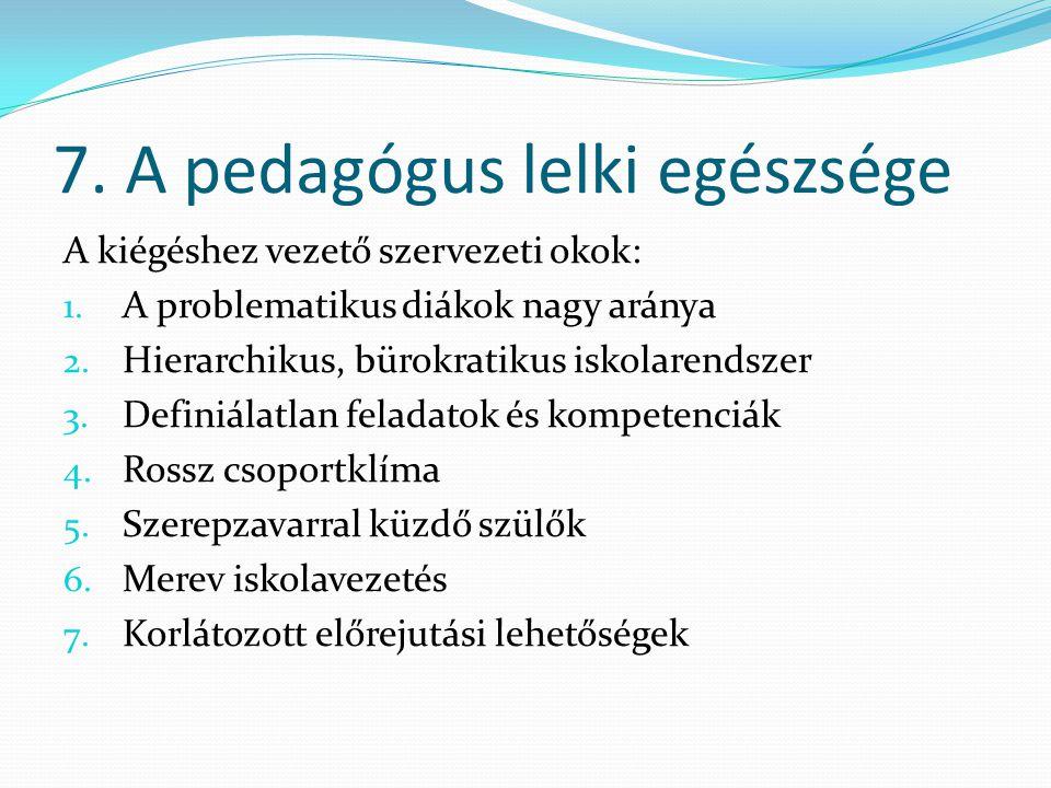 7. A pedagógus lelki egészsége A kiégéshez vezető szervezeti okok: 1. A problematikus diákok nagy aránya 2. Hierarchikus, bürokratikus iskolarendszer