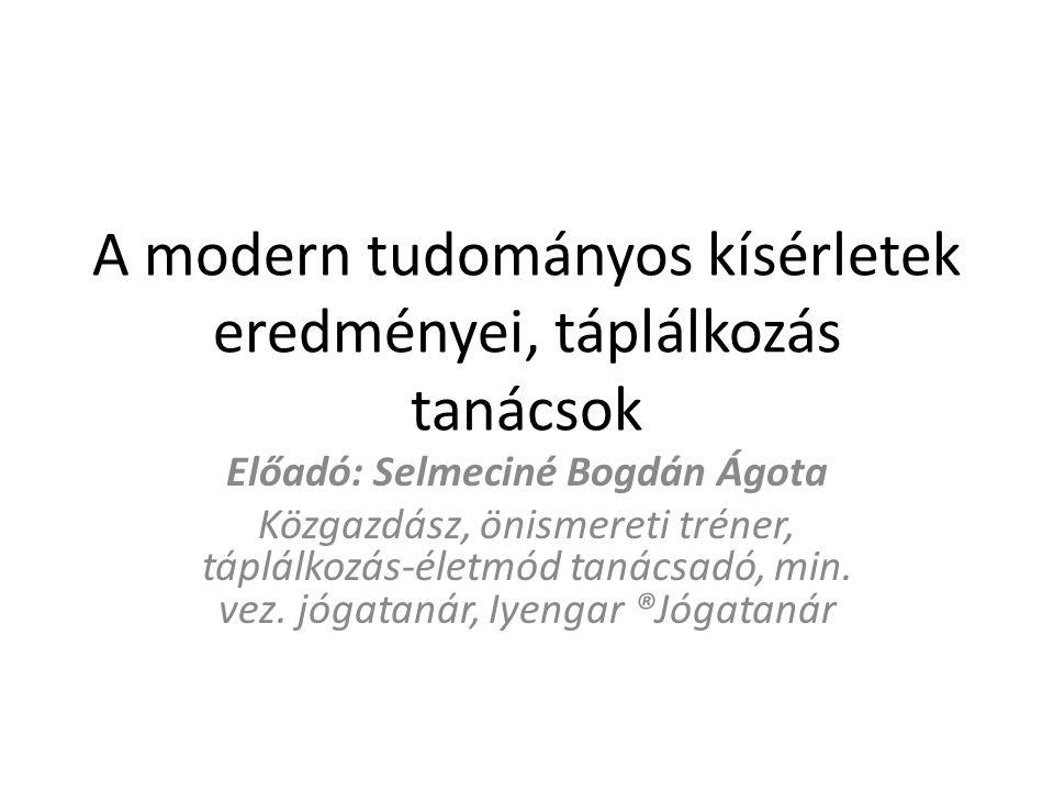 A modern tudományos kísérletek eredményei, táplálkozás tanácsok Előadó: Selmeciné Bogdán Ágota Közgazdász, önismereti tréner, táplálkozás-életmód taná