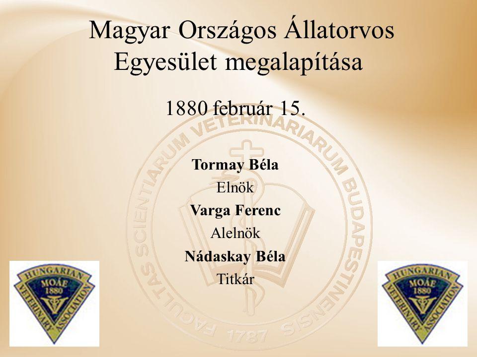 Magyar Országos Állatorvos Egyesület megalapítása 1880 február 15. Tormay Béla Elnök Varga Ferenc Alelnök Nádaskay Béla Titkár