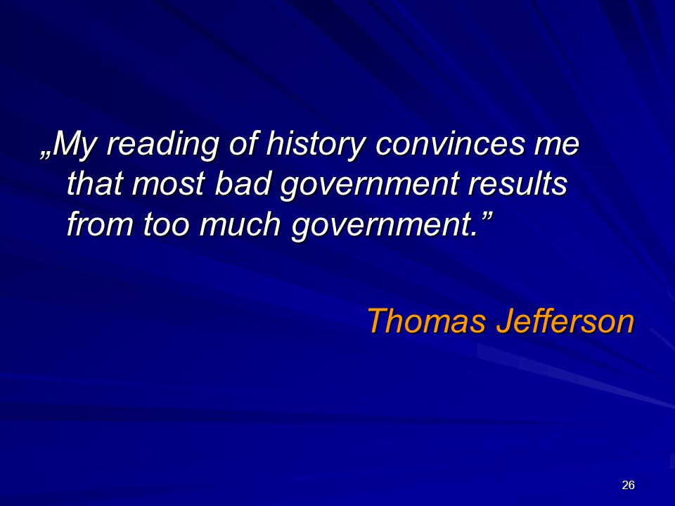"""My reading of history convinces me that most bad government results from too much government."" Thomas Jefferson 26"