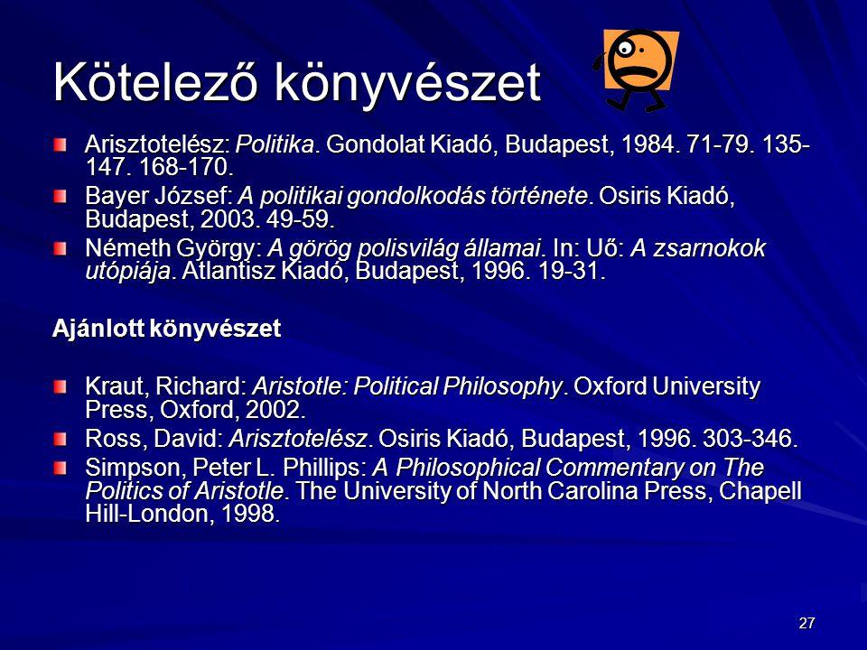 27 Kötelező könyvészet Arisztotelész: Politika. Gondolat Kiadó, Budapest, 1984. 71-79. 135- 147. 168-170. Bayer József: A politikai gondolkodás történ