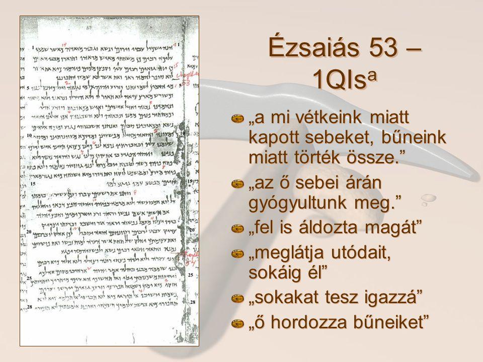 """Ézsaiás 53 – 1QIs a """"a mi vétkeink miatt kapott sebeket, bűneink miatt törték össze. """"az ő sebei árán gyógyultunk meg. """"fel is áldozta magát """"meglátja utódait, sokáig él """"sokakat tesz igazzá """"ő hordozza bűneiket"""