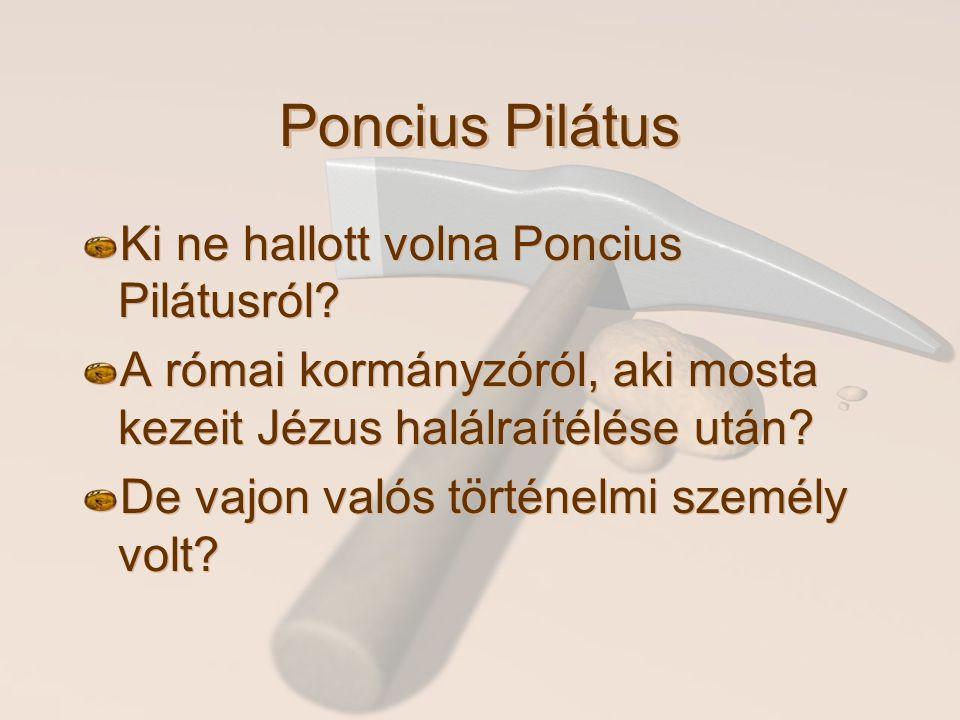 Poncius Pilátus Ki ne hallott volna Poncius Pilátusról? A római kormányzóról, aki mosta kezeit Jézus halálraítélése után? De vajon valós történelmi sz