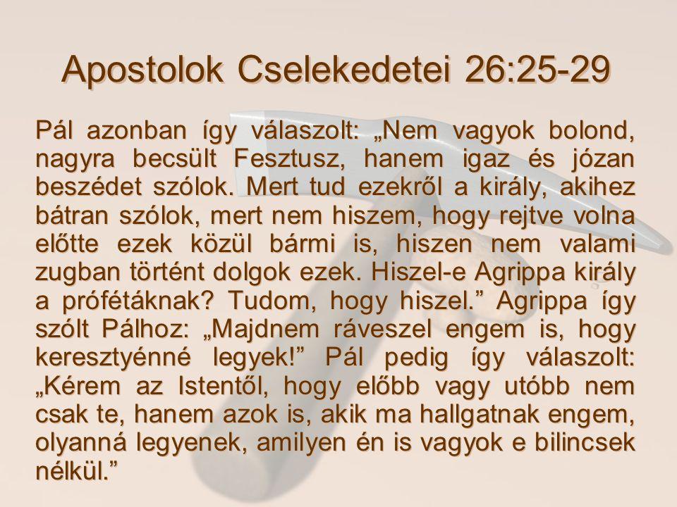 """Apostolok Cselekedetei 26:25-29 Pál azonban így válaszolt: """"Nem vagyok bolond, nagyra becsült Fesztusz, hanem igaz és józan beszédet szólok. Mert tud"""