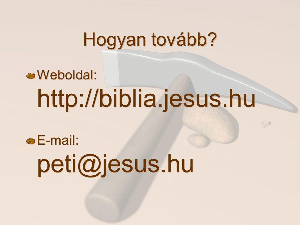Hogyan tovább? Weboldal: http://biblia.jesus.hu E-mail: peti@jesus.hu Weboldal: http://biblia.jesus.hu E-mail: peti@jesus.hu