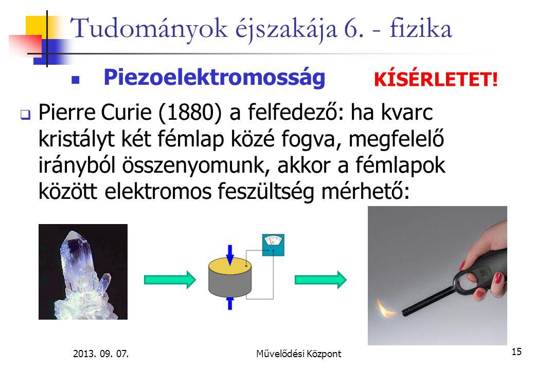 2013. 09. 07.Művelődési Központ 15 Tudományok éjszakája 6. - fizika Piezoelektromosság  Pierre Curie (1880) a felfedező: ha kvarc kristályt két fémla