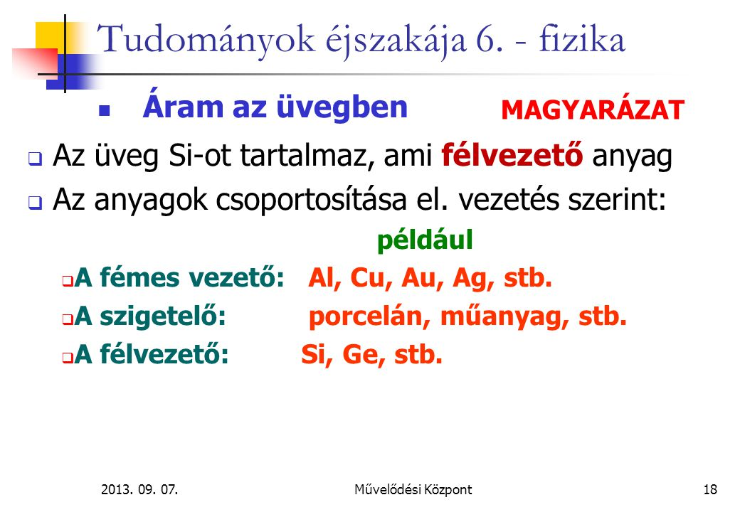2013. 09. 07.Művelődési Központ18 Tudományok éjszakája 6. - fizika Áram az üvegben  Az üveg Si-ot tartalmaz, ami félvezető anyag  Az anyagok csoport