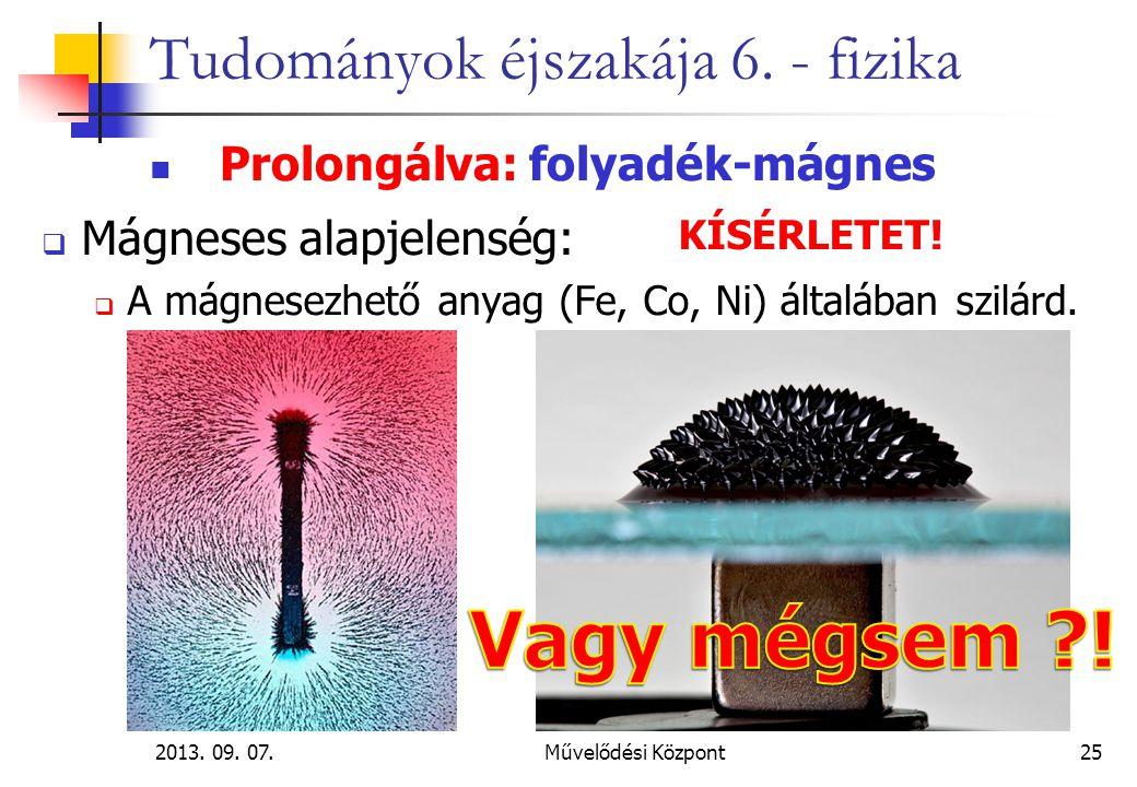 2013. 09. 07.Művelődési Központ25 Tudományok éjszakája 6. - fizika Prolongálva: folyadék-mágnes  Mágneses alapjelenség:  A mágnesezhető anyag (Fe, C