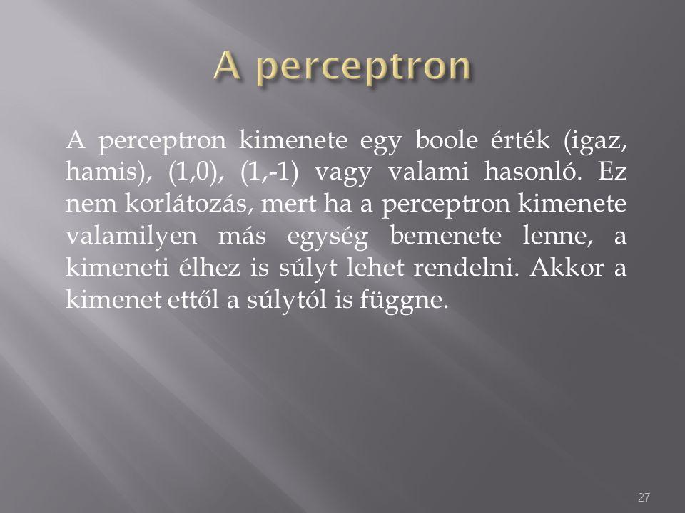 A perceptron kimenete egy boole érték (igaz, hamis), (1,0), (1,-1) vagy valami hasonló. Ez nem korlátozás, mert ha a perceptron kimenete valamilyen má
