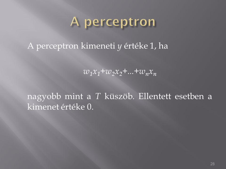 A perceptron kimeneti y értéke 1, ha w 1 x 1 +w 2 x 2 +...+w n x n nagyobb mint a T küszöb. Ellentett esetben a kimenet értéke 0. 28