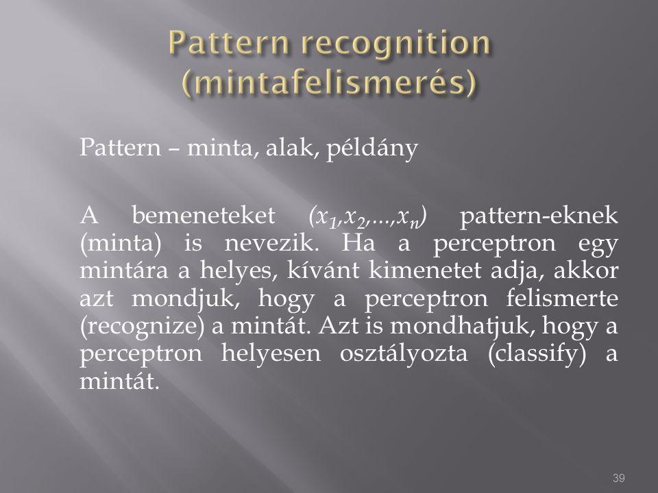 Pattern – minta, alak, példány A bemeneteket (x 1,x 2,...,x n ) pattern-eknek (minta) is nevezik. Ha a perceptron egy mintára a helyes, kívánt kimenet