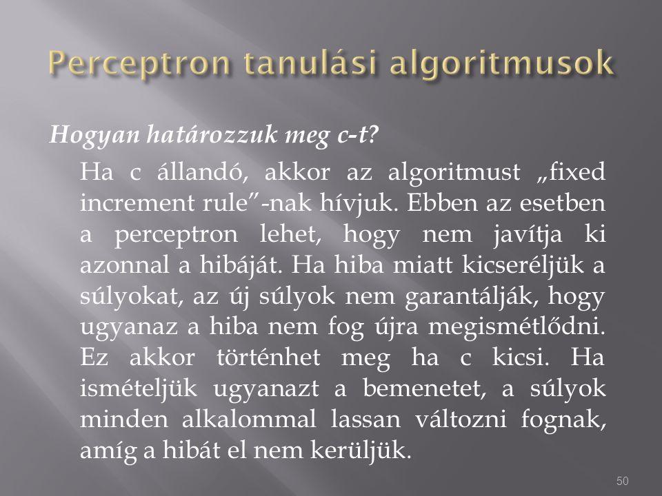 """Hogyan határozzuk meg c-t? Ha c állandó, akkor az algoritmust """"fixed increment rule""""-nak hívjuk. Ebben az esetben a perceptron lehet, hogy nem javítja"""