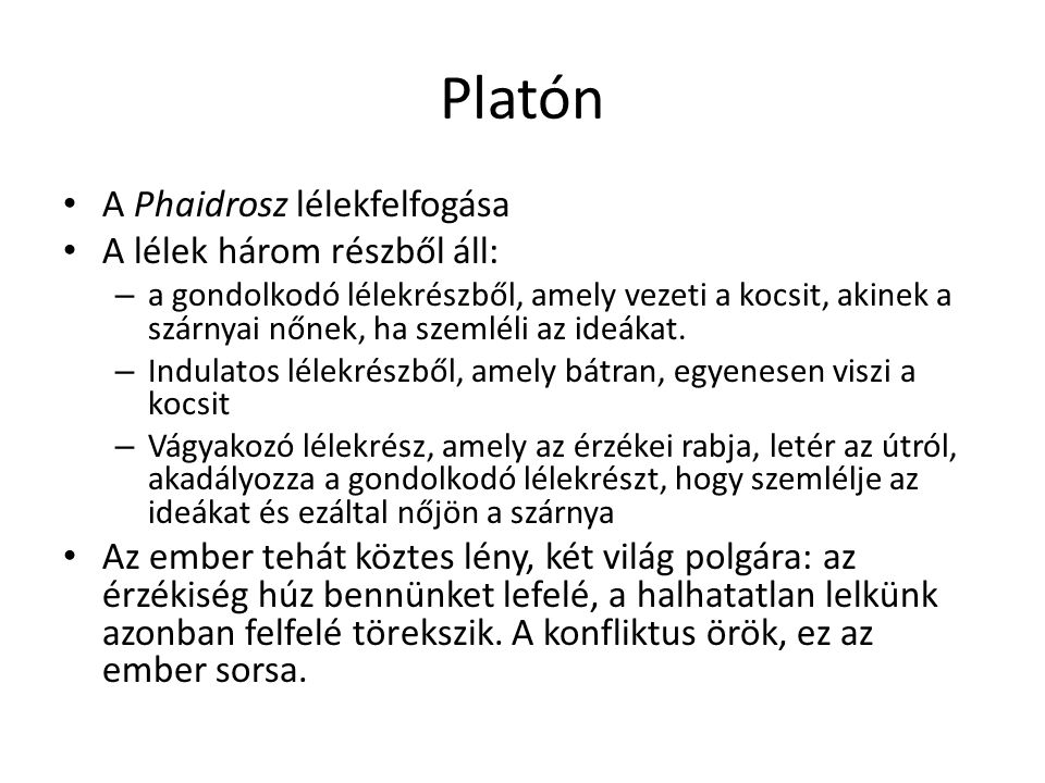 Platón A Phaidrosz lélekfelfogása A lélek három részből áll: – a gondolkodó lélekrészből, amely vezeti a kocsit, akinek a szárnyai nőnek, ha szemléli
