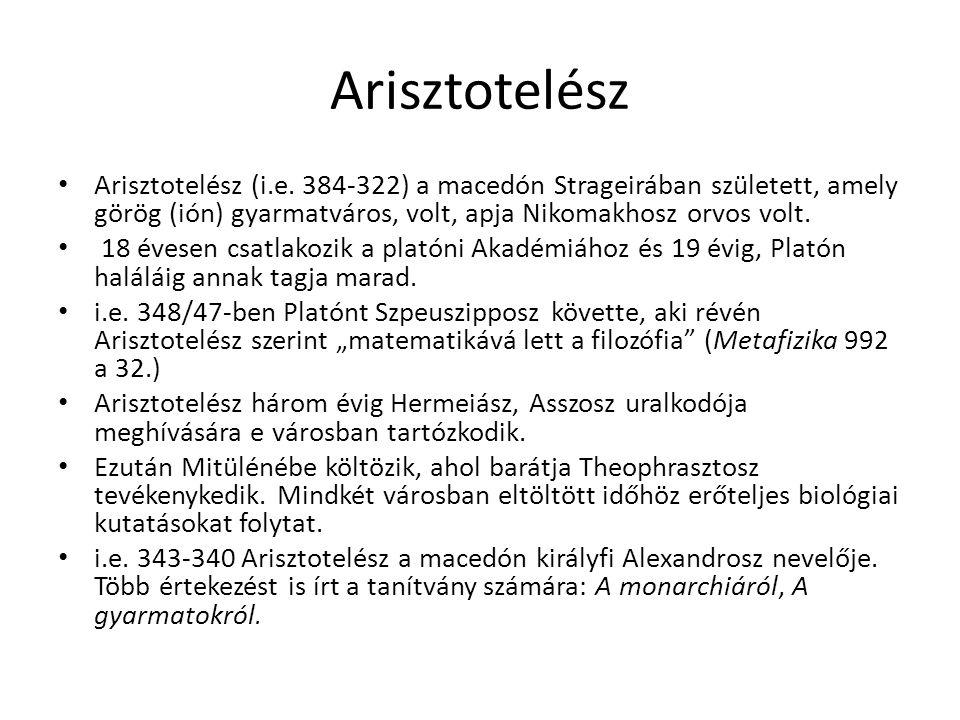 Arisztotelész Arisztotelész (i.e. 384-322) a macedón Strageirában született, amely görög (ión) gyarmatváros, volt, apja Nikomakhosz orvos volt. 18 éve
