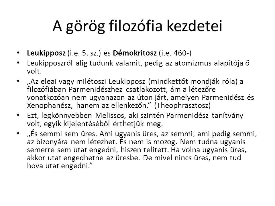 A görög filozófia kezdetei Leukipposz (i.e. 5. sz.) és Démokritosz (i.e. 460-) Leukipposzról alig tudunk valamit, pedig az atomizmus alapítója ő volt.