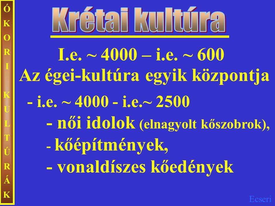 Ecseri ÓKORIKULTÚRÁKÓKORIKULTÚRÁK Az égei-kultúra egyik központja - i.e. ~ 4000 - i.e.~ 2500 - női idolok (elnagyolt kőszobrok), - kőépítmények, - von