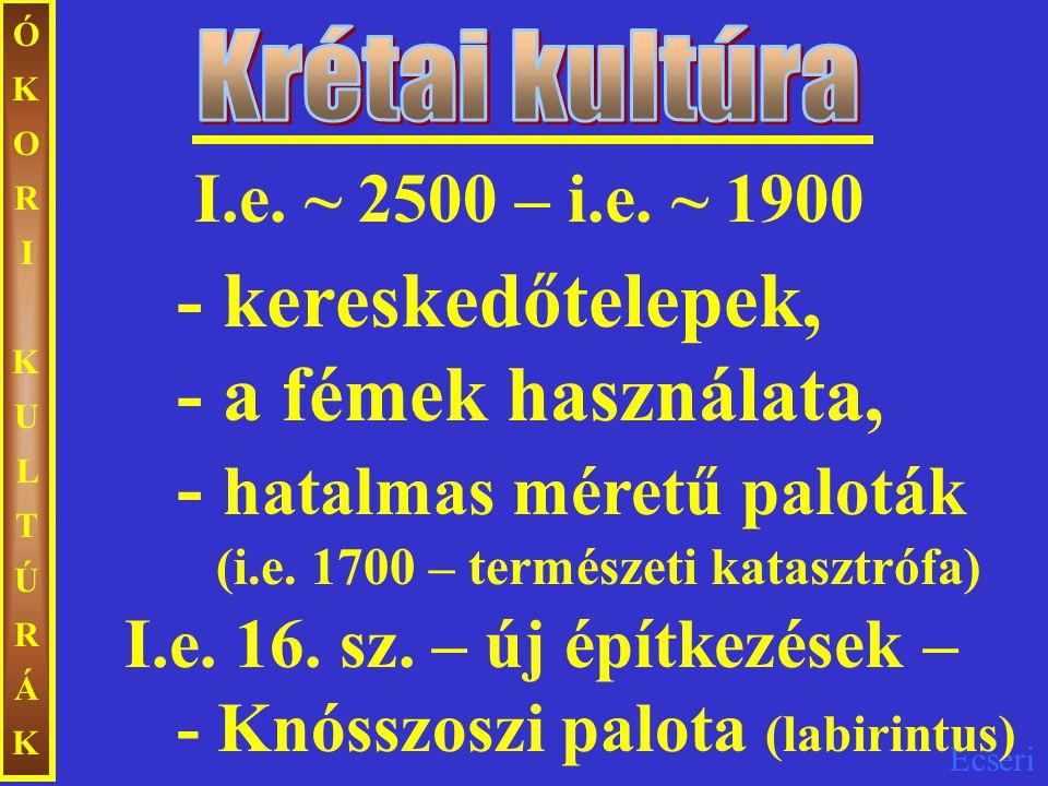 Ecseri ÓKORIKULTÚRÁKÓKORIKULTÚRÁK I.e. ~ 2500 – i.e. ~ 1900 - kereskedőtelepek, - a fémek használata, - hatalmas méretű paloták (i.e. 1700 – természet