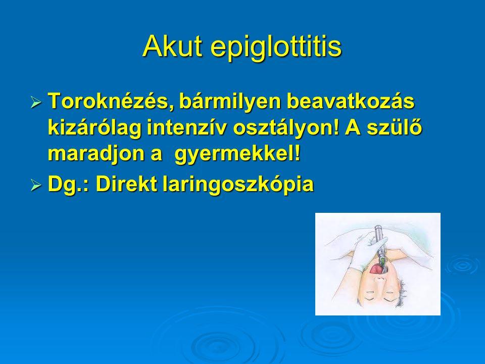 Akut epiglottitis  Toroknézés, bármilyen beavatkozás kizárólag intenzív osztályon! A szülő maradjon a gyermekkel!  Dg.: Direkt laringoszkópia