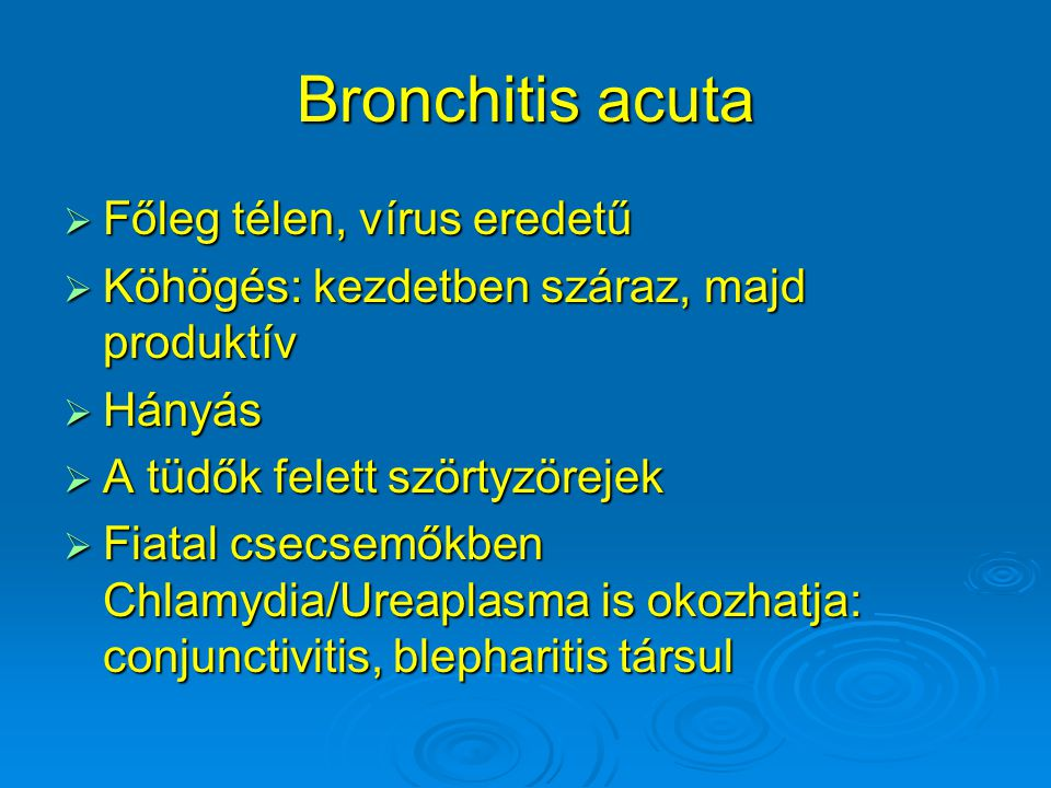 Bronchitis acuta  Főleg télen, vírus eredetű  Köhögés: kezdetben száraz, majd produktív  Hányás  A tüdők felett szörtyzörejek  Fiatal csecsemőkbe