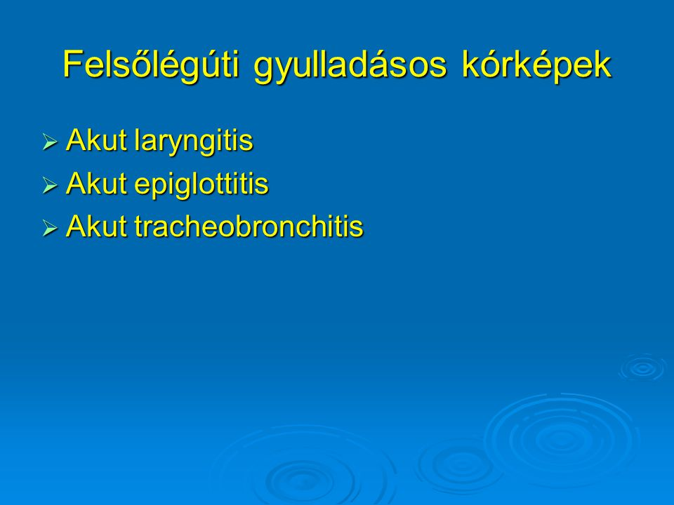 Akut laryngitis  1-5 éves gyermekek  Vírusfertőzés  Mérsékelt láz, éjszakai belégzési stridor, ugató, száraz köhögés, belégzésben jugularis behúzódás, étvágytalanság (laryngitis subglottica acuta)  Gyulladás a hangszalagok magasságában (laryngitis acuta): rekedtség, aphonia