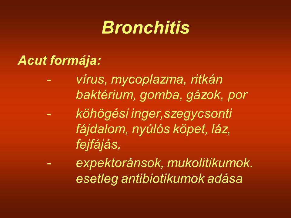 Bronchitis Acut formája: -vírus, mycoplazma, ritkán baktérium, gomba, gázok, por -köhögési inger,szegycsonti fájdalom, nyúlós köpet, láz, fejfájás, -e