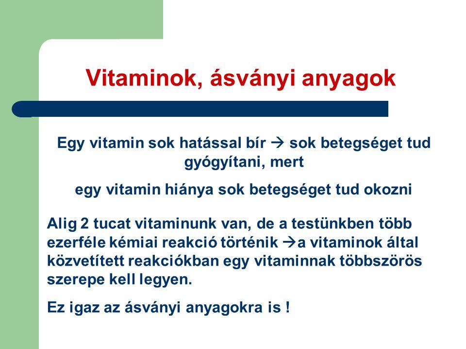 Vitaminok, ásványi anyagok Egy vitamin sok hatással bír  sok betegséget tud gyógyítani, mert egy vitamin hiánya sok betegséget tud okozni Alig 2 tucat vitaminunk van, de a testünkben több ezerféle kémiai reakció történik  a vitaminok által közvetített reakciókban egy vitaminnak többszörös szerepe kell legyen.