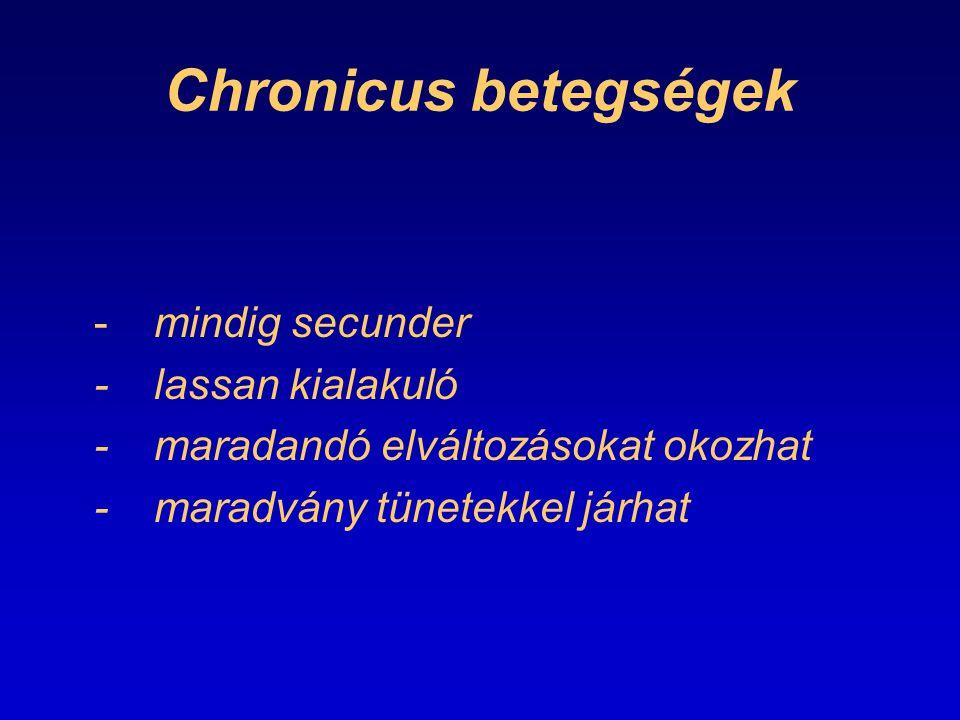 Chronicus betegségek -mindig secunder -lassan kialakuló -maradandó elváltozásokat okozhat -maradvány tünetekkel járhat