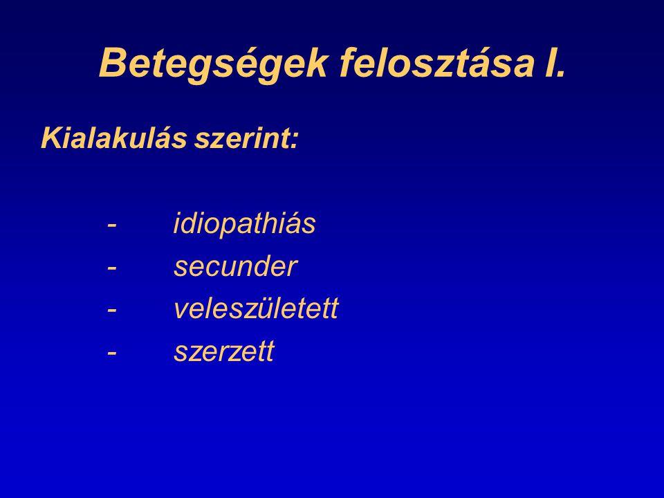 Betegségek felosztása I. Kialakulás szerint: -idiopathiás -secunder -veleszületett -szerzett