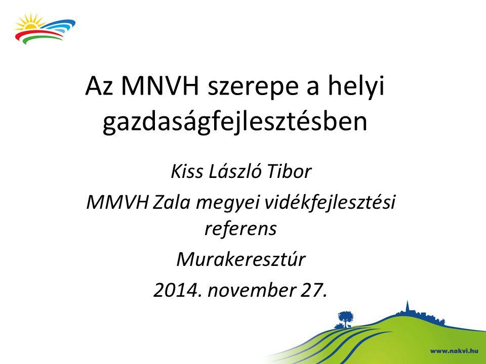 Az MNVH szerepe a helyi gazdaságfejlesztésben Kiss László Tibor MMVH Zala megyei vidékfejlesztési referens Murakeresztúr 2014. november 27.