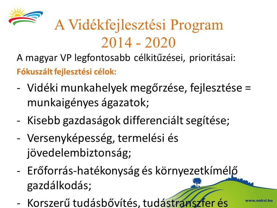 A Vidékfejlesztési Program 2014 - 2020 A magyar VP legfontosabb célkitűzései, prioritásai: Fókuszált fejlesztési célok: -Vidéki munkahelyek megőrzése,