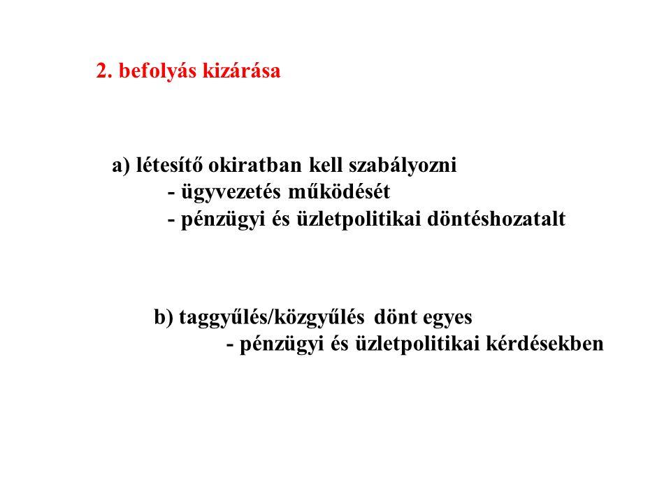 2. befolyás kizárása a) létesítő okiratban kell szabályozni - ügyvezetés működését - pénzügyi és üzletpolitikai döntéshozatalt b) taggyűlés/közgyűlés